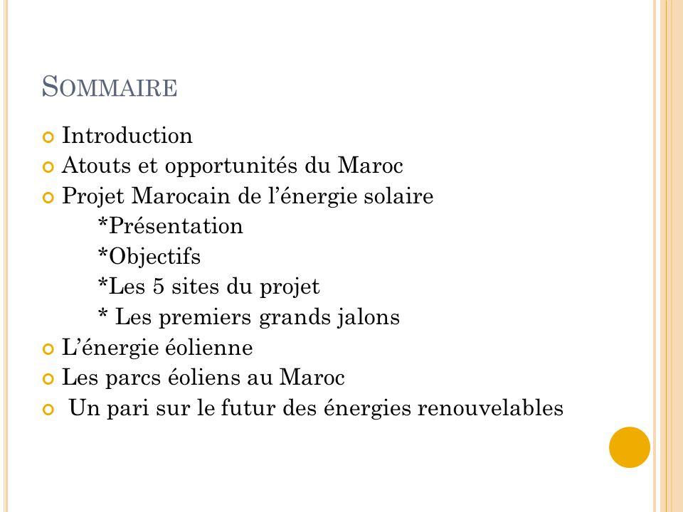 S OMMAIRE Introduction Atouts et opportunités du Maroc Projet Marocain de l'énergie solaire *Présentation *Objectifs *Les 5 sites du projet * Les prem