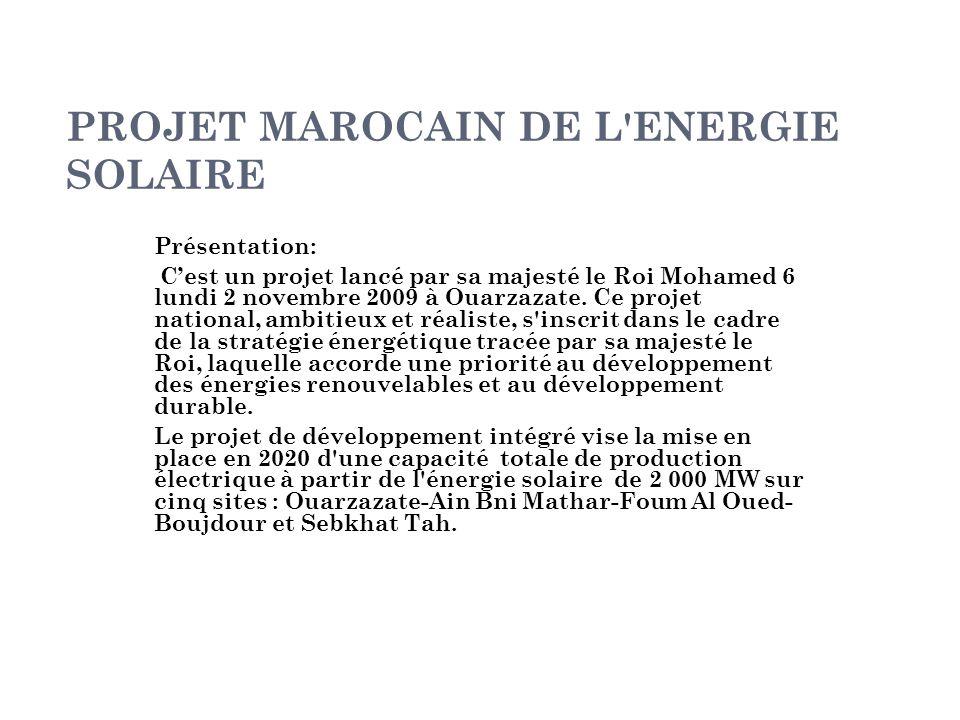 PROJET MAROCAIN DE L'ENERGIE SOLAIRE Présentation: C'est un projet lancé par sa majesté le Roi Mohamed 6 lundi 2 novembre 2009 à Ouarzazate. Ce projet