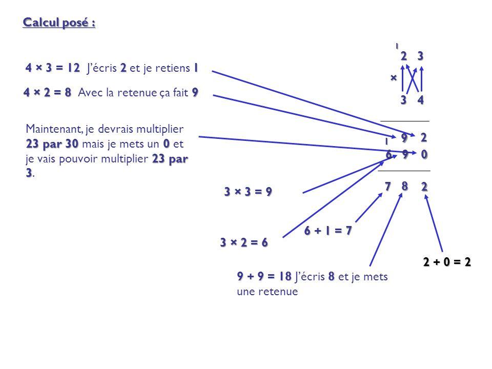 Calcul posé : 2 3 × 3 4 3 4 2 4 × 3 = 12 2 1 4 × 3 = 12 J'écris 2 et je retiens 1 4 × 2 = 8 9 4 × 2 = 8 Avec la retenue ça fait 9 9 0 23 par 30 0 23 p