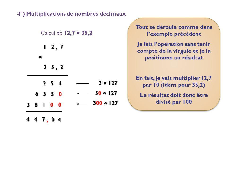 4°) Multiplications de nombres décimaux 12,7 × 35,2 Calcul de 12,7 × 35,2 1 2, 7 × 3 5, 2 3 5, 2 2 5 4 2 5 4 2 × 127 6 3 5 0 50 × 127 50 × 127 3 8 1 0
