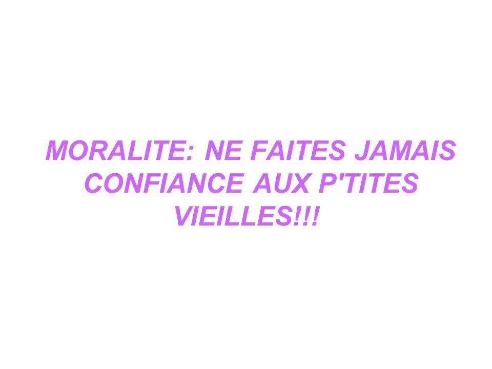MORALITE: NE FAITES JAMAIS CONFIANCE AUX P'TITES VIEILLES!!!