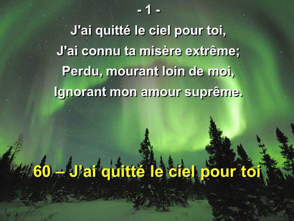 60 – J'ai quitté le ciel pour toi - 1 - J'ai quitté le ciel pour toi, J'ai connu ta misère extrême; Perdu, mourant loin de moi, Ignorant mon amour sup