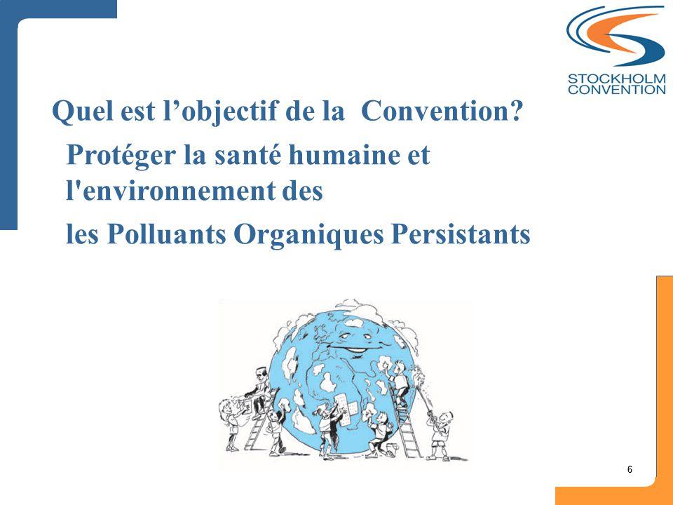 66 Quel est l'objectif de la Convention? Protéger la santé humaine et l'environnement des les Polluants Organiques Persistants
