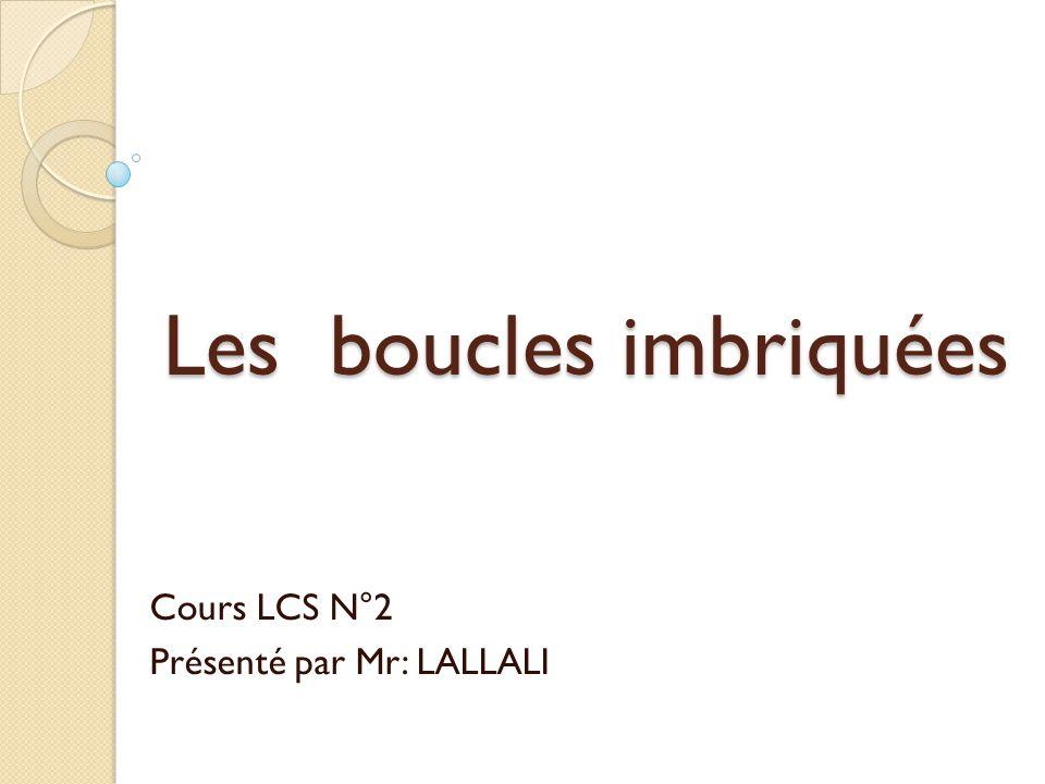 Les boucles imbriquées Cours LCS N°2 Présenté par Mr: LALLALI