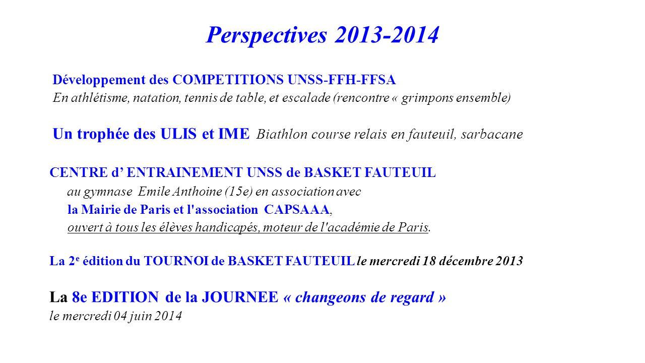 Perspectives 2013-2014 Développement des COMPETITIONS UNSS-FFH-FFSA En athlétisme, natation, tennis de table, et escalade (rencontre « grimpons ensemble) Un trophée des ULIS et IME Biathlon course relais en fauteuil, sarbacane CENTRE d' ENTRAINEMENT UNSS de BASKET FAUTEUIL au gymnase Emile Anthoine (15e) en association avec la Mairie de Paris et l association CAPSAAA, ouvert à tous les élèves handicapés, moteur de l académie de Paris.