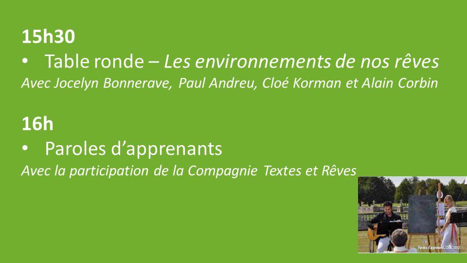 15h30 Table ronde – Les environnements de nos rêves Avec Jocelyn Bonnerave, Paul Andreu, Cloé Korman et Alain Corbin 16h Paroles d'apprenants Avec la