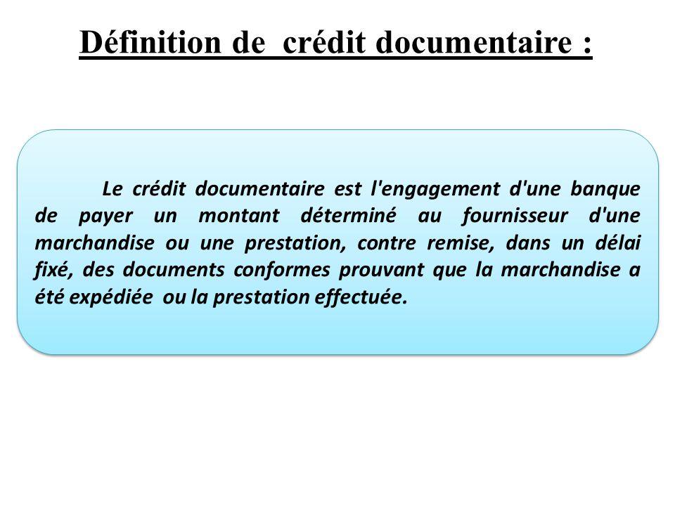 Définition de crédit documentaire : Le crédit documentaire est l engagement d une banque de payer un montant déterminé au fournisseur d une marchandise ou une prestation, contre remise, dans un délai fixé, des documents conformes prouvant que la marchandise a été expédiée ou la prestation effectuée.