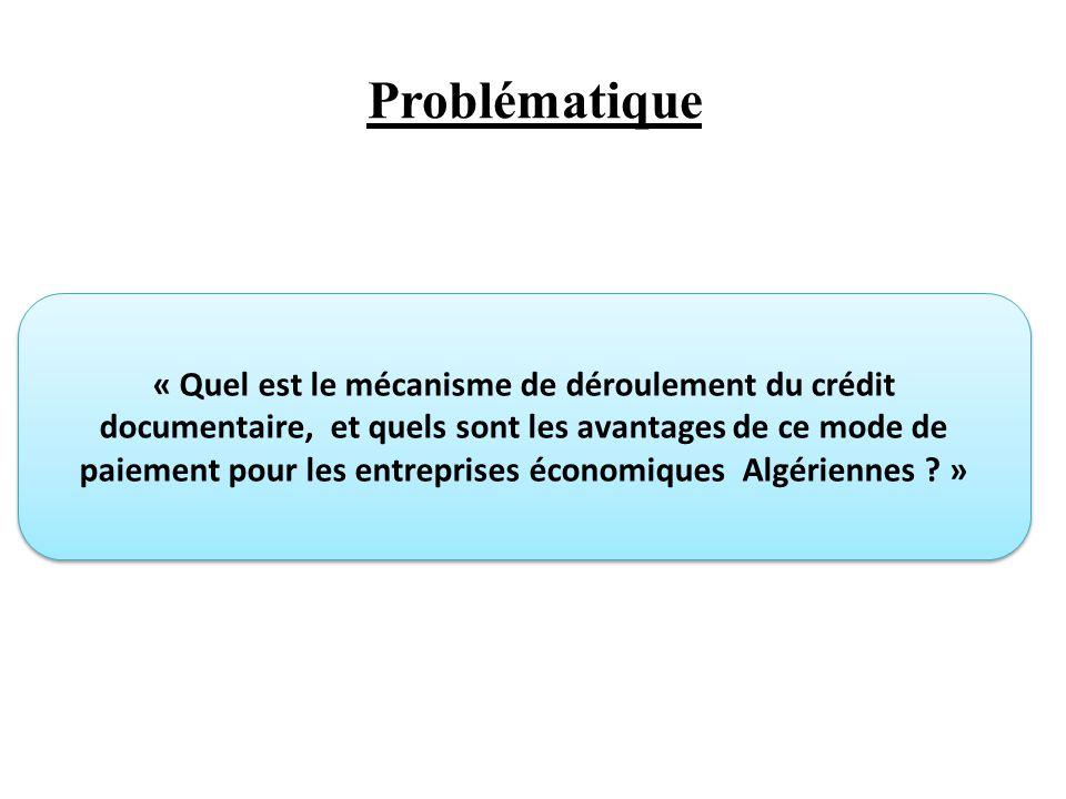 Problématique « Quel est le mécanisme de déroulement du crédit documentaire, et quels sont les avantages de ce mode de paiement pour les entreprises économiques Algériennes .