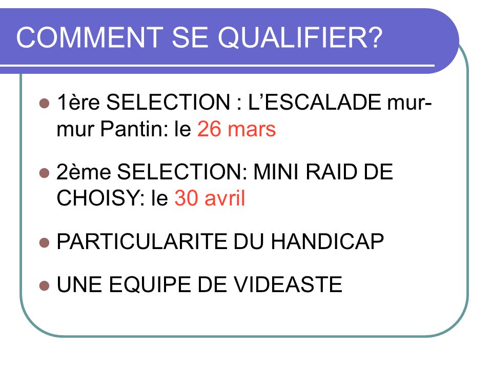 COMMENT SE QUALIFIER? 1ère SELECTION : L'ESCALADE mur- mur Pantin: le 26 mars 2ème SELECTION: MINI RAID DE CHOISY: le 30 avril PARTICULARITE DU HANDIC