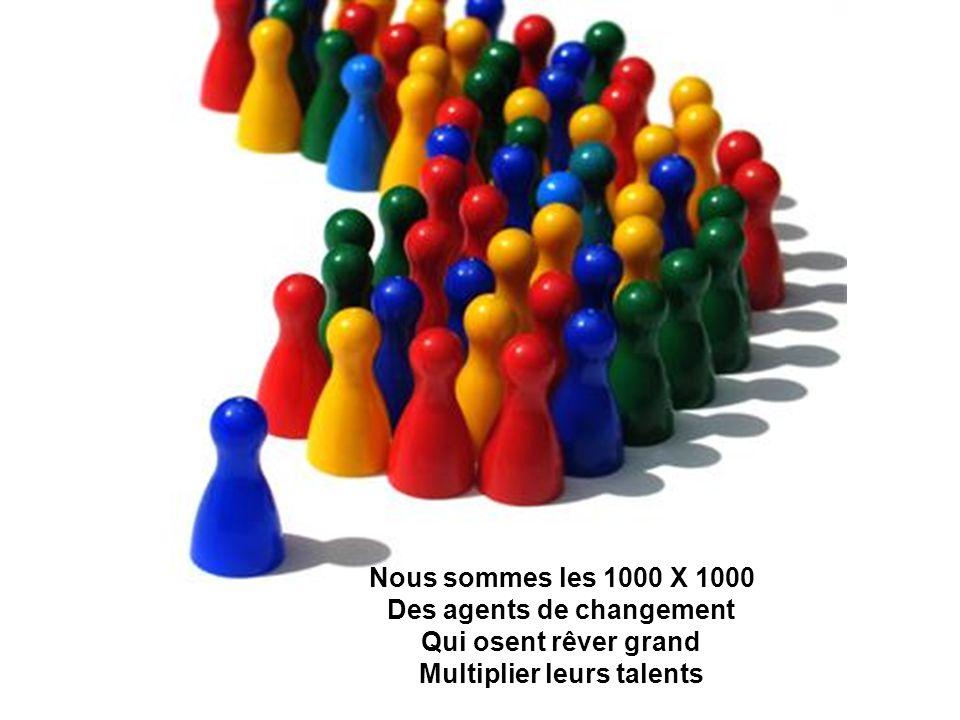 Nous sommes les 1000 X 1000 Des agents de changement Qui osent rêver grand Multiplier leurs talents