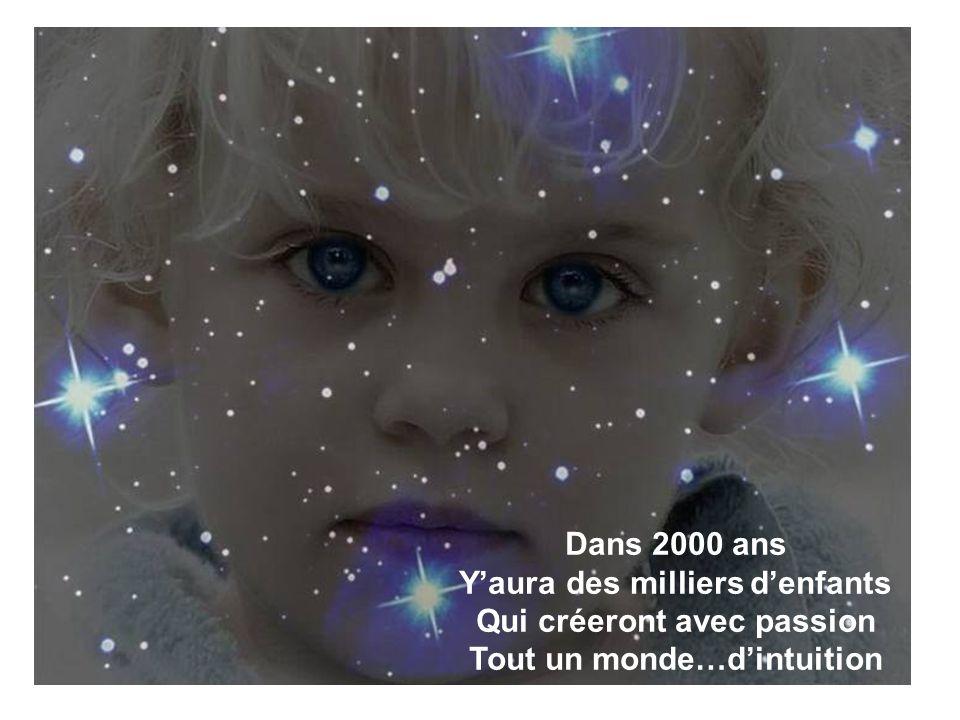 Dans 2000 ans Y'aura des milliers d'enfants Qui créeront avec passion Tout un monde…d'intuition