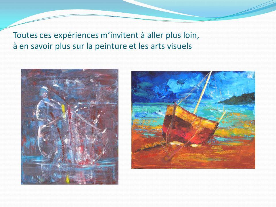Toutes ces expériences m'invitent à aller plus loin, à en savoir plus sur la peinture et les arts visuels