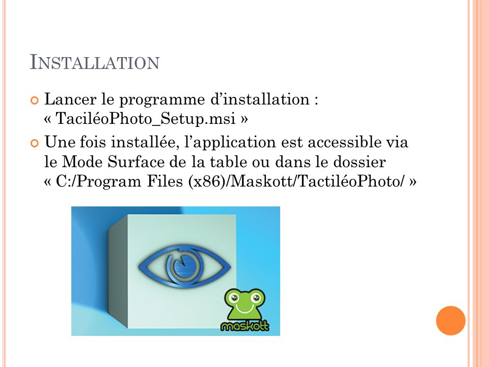 I NSTALLATION Lancer le programme d'installation : « TaciléoPhoto_Setup.msi » Une fois installée, l'application est accessible via le Mode Surface de la table ou dans le dossier « C:/Program Files (x86)/Maskott/TactiléoPhoto/ »