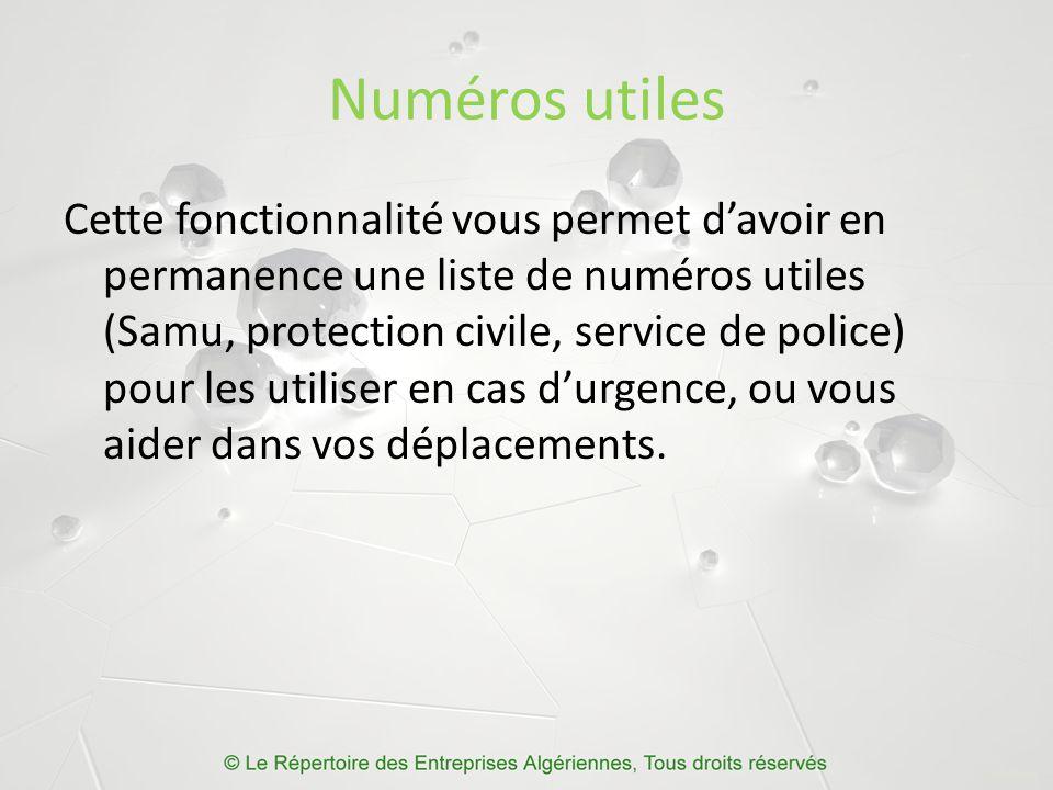 Numéros utiles Cette fonctionnalité vous permet d'avoir en permanence une liste de numéros utiles (Samu, protection civile, service de police) pour les utiliser en cas d'urgence, ou vous aider dans vos déplacements.