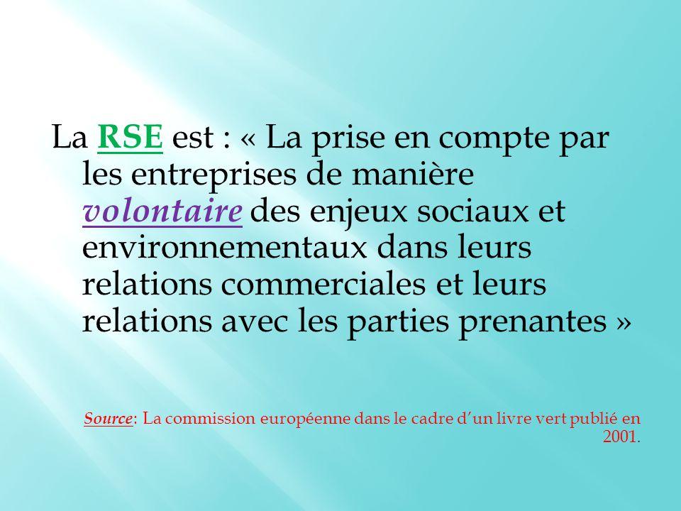 La RSE est : « La prise en compte par les entreprises de manière volontaire des enjeux sociaux et environnementaux dans leurs relations commerciales et leurs relations avec les parties prenantes » Source : La commission européenne dans le cadre d'un livre vert publié en 2001.