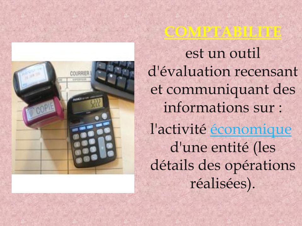 COMPTABILITE est un outil d'évaluation recensant et communiquant des informations sur : l'activité économique d'une entité (les détails des opérations