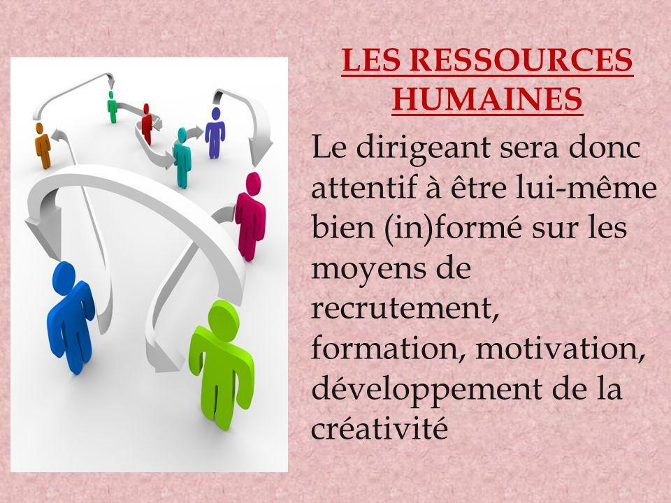 LES RESSOURCES HUMAINES Le dirigeant sera donc attentif à être lui-même bien (in)formé sur les moyens de recrutement, formation, motivation, développe
