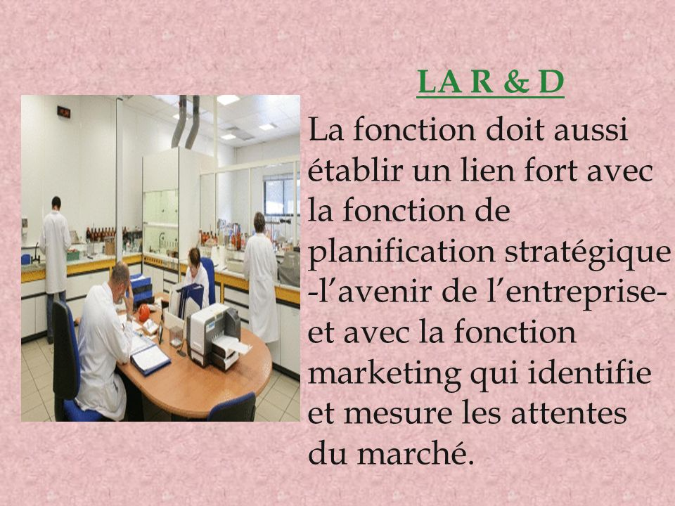 LA R & D La fonction doit aussi établir un lien fort avec la fonction de planification stratégique -l'avenir de l'entreprise- et avec la fonction mark
