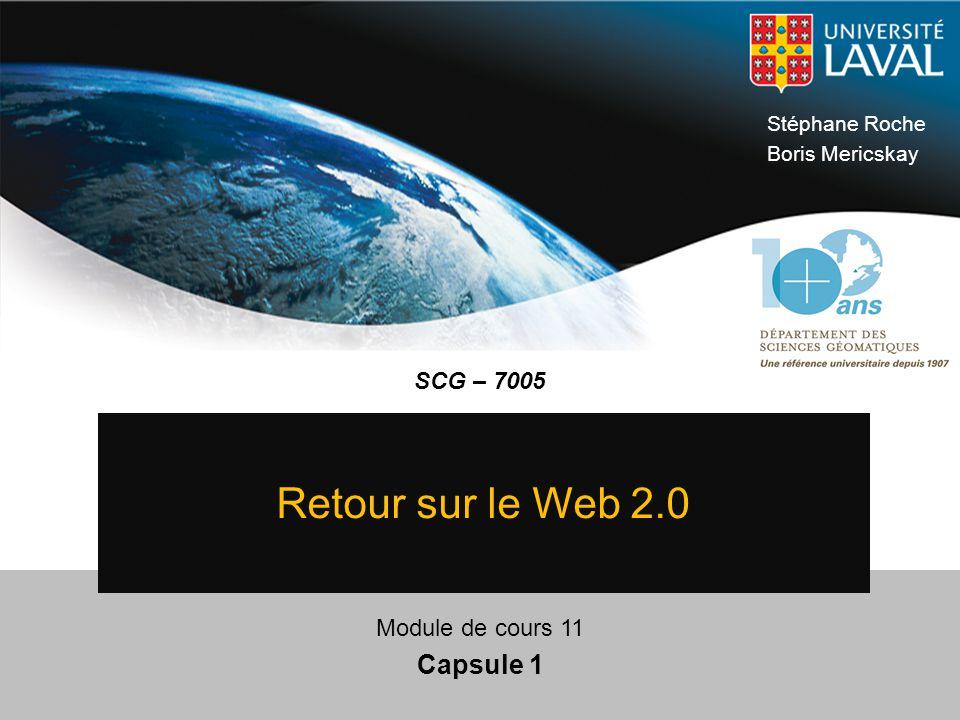 SCG – 7005 © Université Laval 2009 Stéphane Roche Boris Mericskay Module de cours 11 Capsule 1 Retour sur le Web 2.0