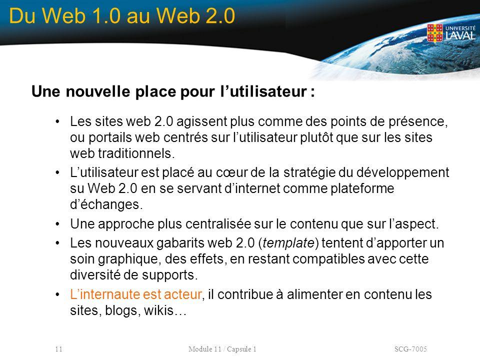 11 Module 11 / Capsule 1 SCG-7005 Du Web 1.0 au Web 2.0 Une nouvelle place pour l'utilisateur : Les sites web 2.0 agissent plus comme des points de pr