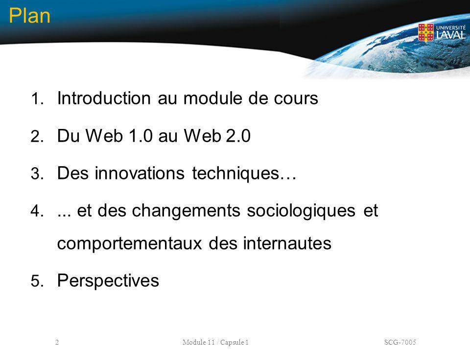 2 Module 11 / Capsule 1 SCG-7005 Plan 1. Introduction au module de cours 2. Du Web 1.0 au Web 2.0 3. Des innovations techniques… 4.... et des changeme