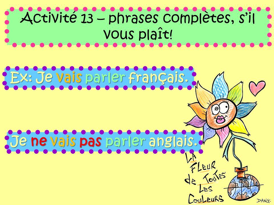 Ex: Je vais parler français. Activité 13 – phrases complètes, s'il vous plaît.