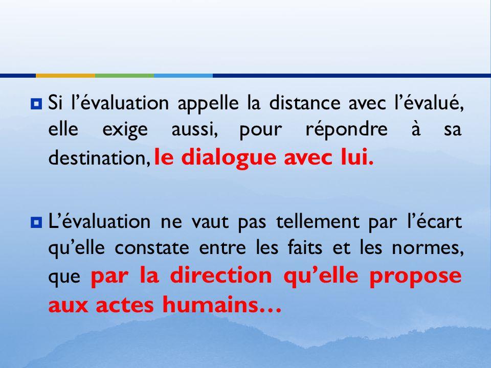  Si l'évaluation appelle la distance avec l'évalué, elle exige aussi, pour répondre à sa destination, le dialogue avec lui.  L'évaluation ne vaut pa