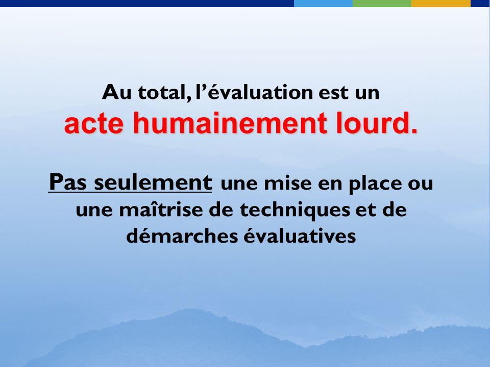 Au total, l'évaluation est un acte humainement lourd. Pas seulement une mise en place ou une maîtrise de techniques et de démarches évaluatives
