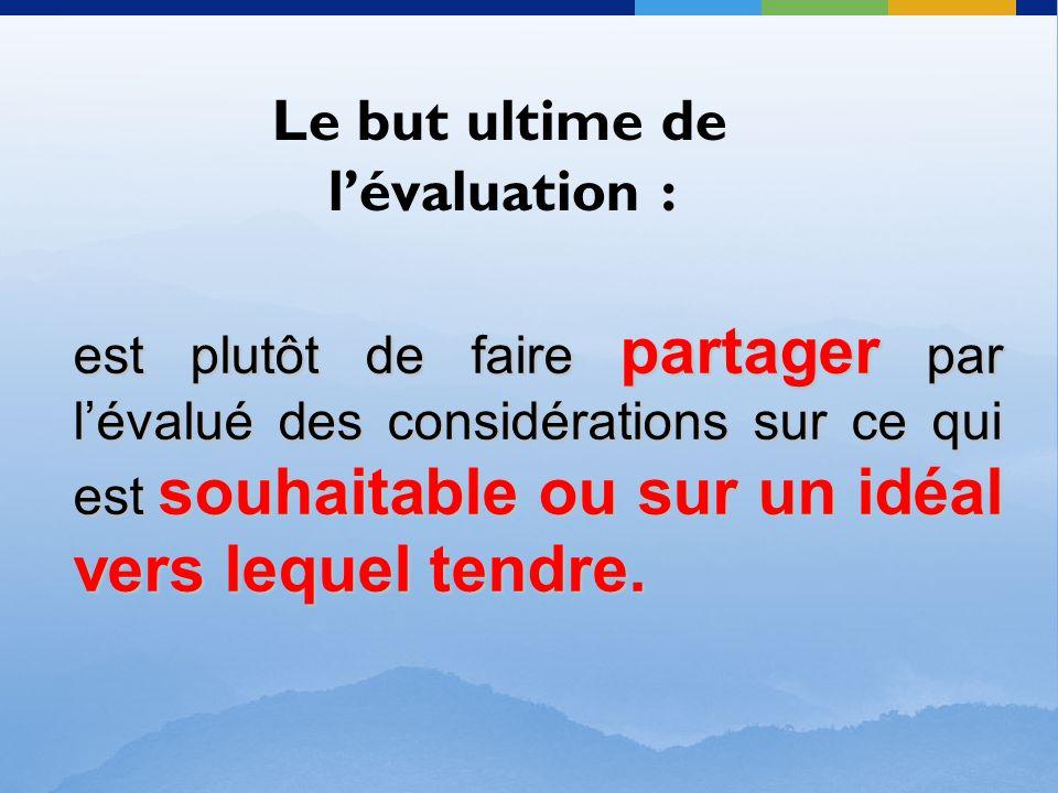 Le but ultime de l'évaluation : est plutôt de faire partager par l'évalué des considérations sur ce qui est souhaitable ou sur un idéal vers lequel te