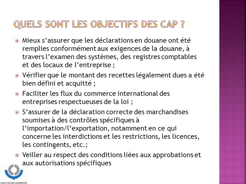  Mieux s'assurer que les déclarations en douane ont été remplies conformément aux exigences de la douane, à travers l'examen des systèmes, des registres comptables et des locaux de l'entreprise ;  Vérifier que le montant des recettes légalement dues a été bien défini et acquitté ;  Faciliter les flux du commerce international des entreprises respectueuses de la loi ;  S'assurer de la déclaration correcte des marchandises soumises à des contrôles spécifiques à l'importation/l'exportation, notamment en ce qui concerne les interdictions et les restrictions, les licences, les contingents, etc.;  Veiller au respect des conditions liées aux approbations et aux autorisations spécifiques