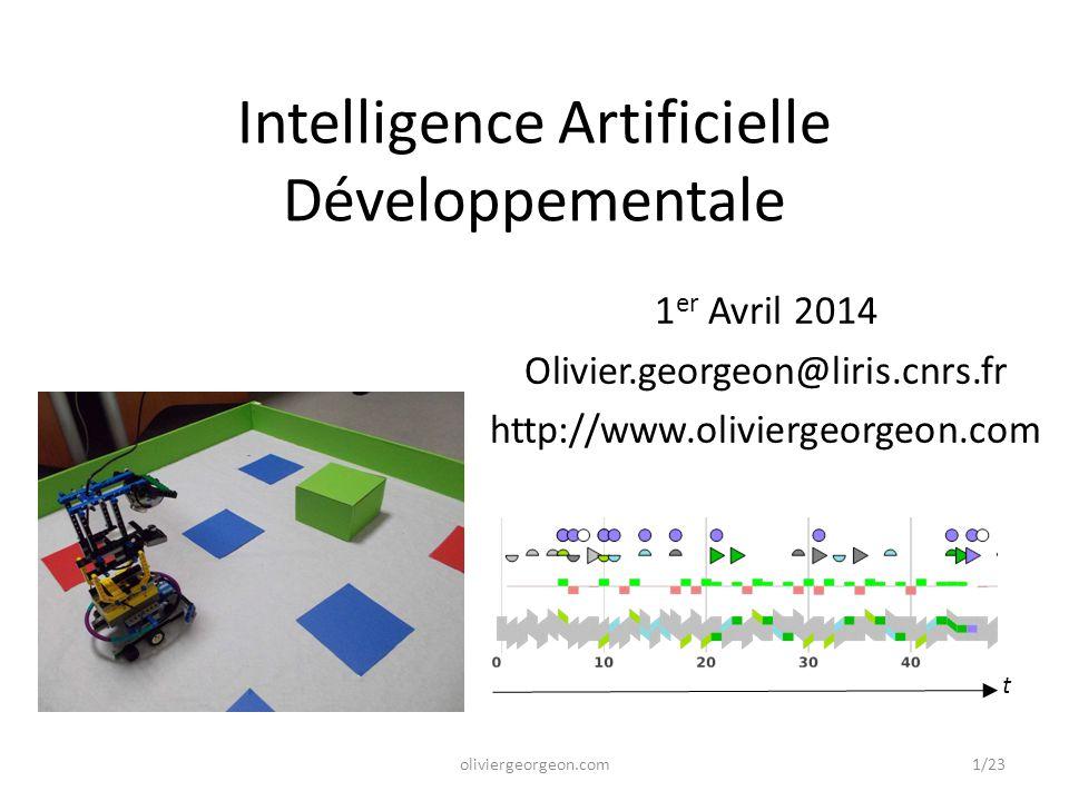 Intelligence Artificielle Développementale 1 er Avril 2014 Olivier.georgeon@liris.cnrs.fr http://www.oliviergeorgeon.com t oliviergeorgeon.com1/23