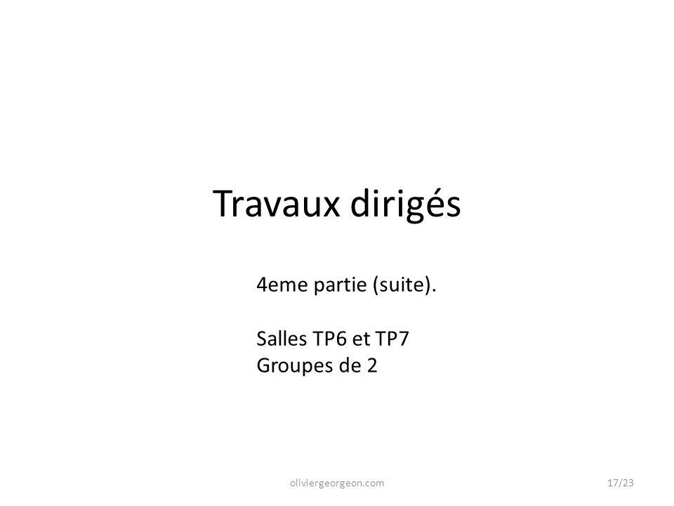Travaux dirigés oliviergeorgeon.com 4eme partie (suite). Salles TP6 et TP7 Groupes de 2 17/23