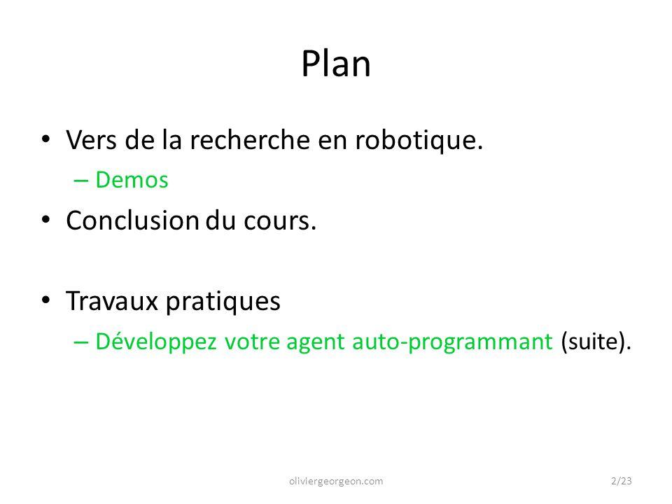 Plan Vers de la recherche en robotique. – Demos Conclusion du cours. Travaux pratiques – Développez votre agent auto-programmant (suite). oliviergeorg