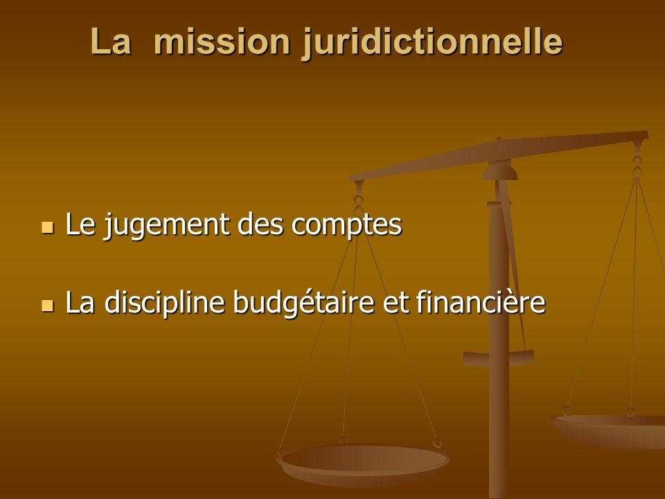 La mission juridictionnelle La mission juridictionnelle Le jugement des comptes Le jugement des comptes La discipline budgétaire et financière La disc