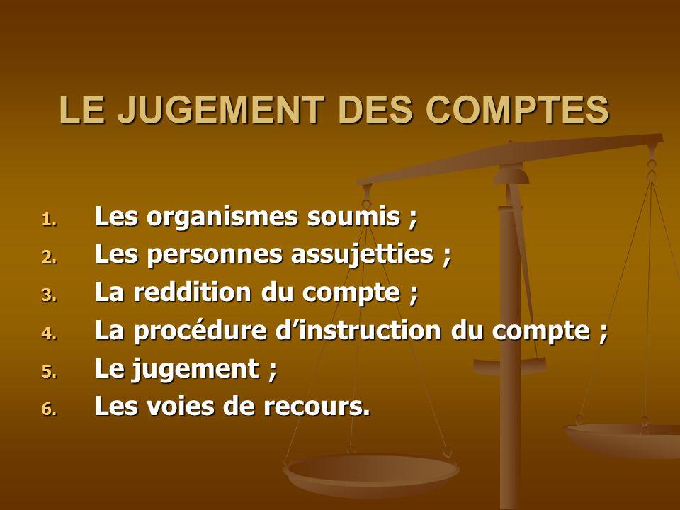 LE JUGEMENT DES COMPTES LE JUGEMENT DES COMPTES 1. Les organismes soumis ; 1. Les organismes soumis ; 2. Les personnes assujetties ; 3. La reddition d