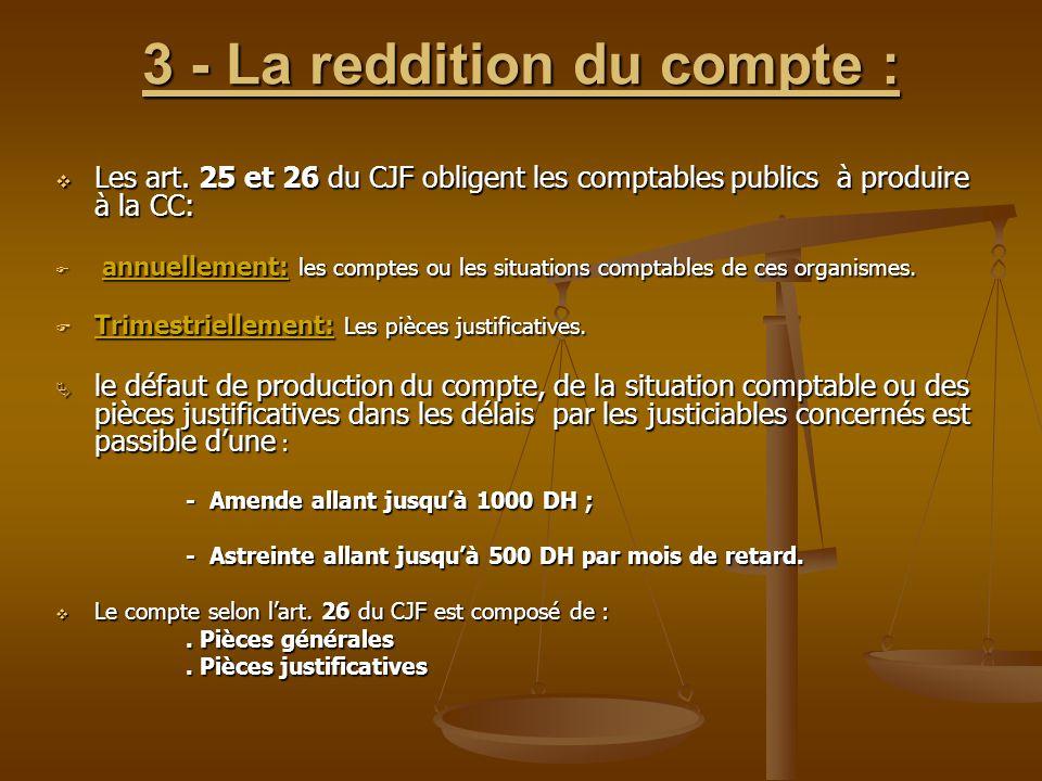 3 - La reddition du compte :  Les art. 25 et 26 du CJF obligent les comptables publics à produire à la CC:  annuellement: les comptes ou les situati