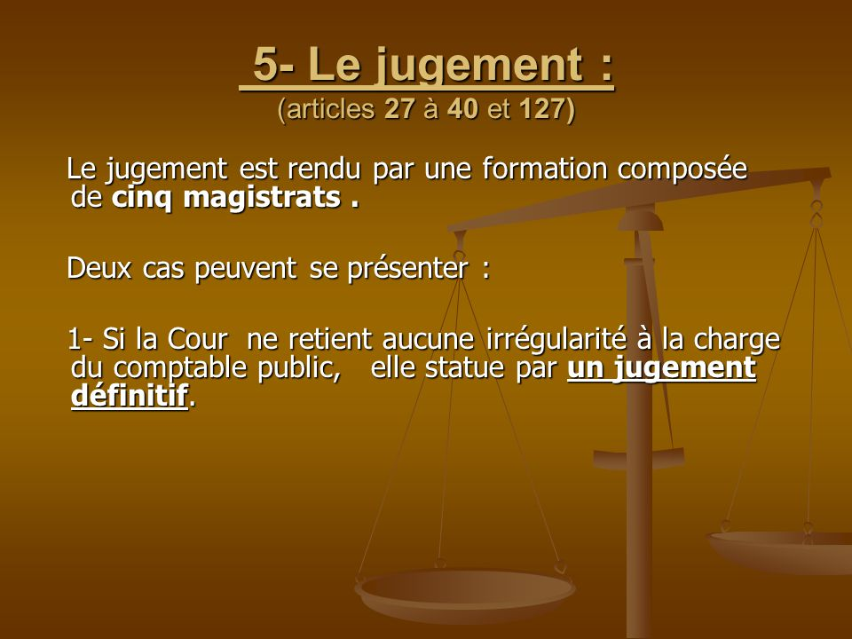 5- Le jugement : (articles 27 à 40 et 127) 5- Le jugement : (articles 27 à 40 et 127) Le jugement est rendu par une formation composée de cinq magistr