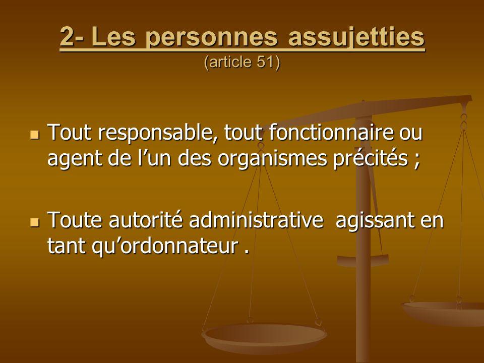 2- Les personnes assujetties (article 51) Tout responsable, tout fonctionnaire ou agent de l'un des organismes précités ; Tout responsable, tout fonct