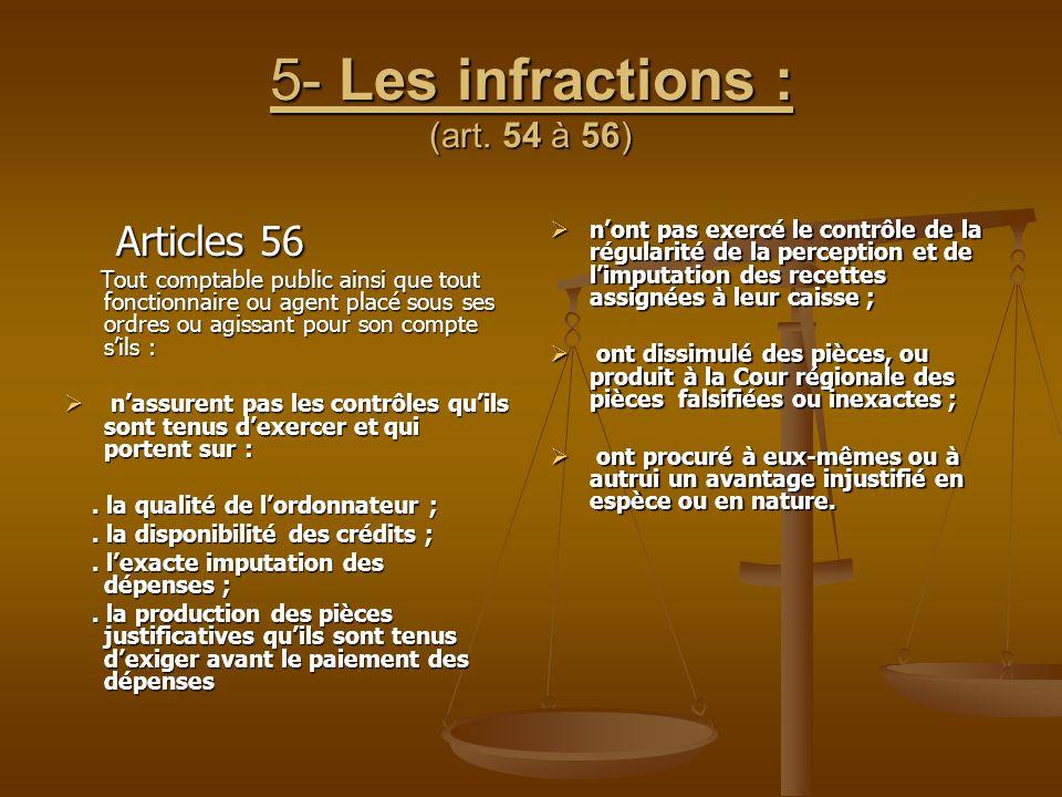 5- Les infractions : (art. 54 à 56) Articles 56 Articles 56 Tout comptable public ainsi que tout fonctionnaire ou agent placé sous ses ordres ou agiss