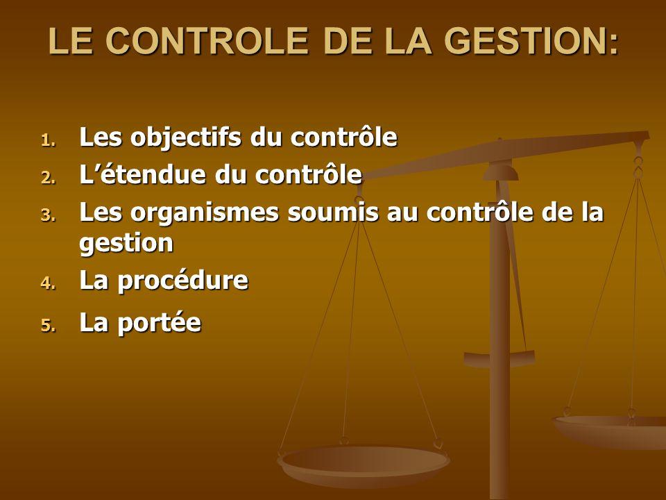 LE CONTROLE DE LA GESTION: 1. Les objectifs du contrôle 2. L'étendue du contrôle 3. Les organismes soumis au contrôle de la gestion 4. La procédure 4.