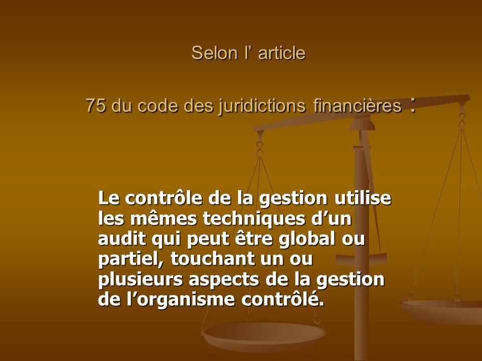 Selon l' article 75 du code des juridictions financières : Le contrôle de la gestion utilise les mêmes techniques d'un audit qui peut être global ou p