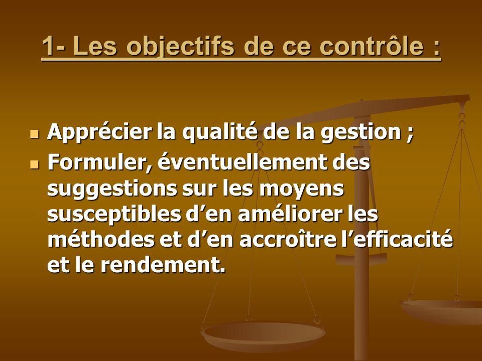 1- Les objectifs de ce contrôle : Apprécier la qualité de la gestion ; Apprécier la qualité de la gestion ; Formuler, éventuellement des suggestions s