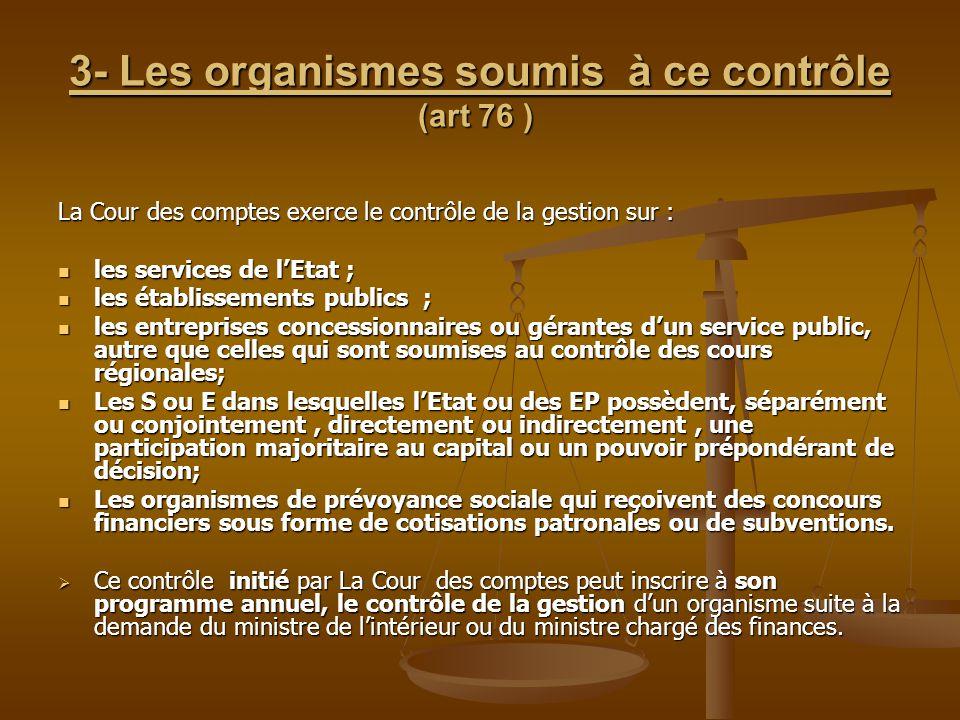 3- Les organismes soumis à ce contrôle (art 76 ) 3- Les organismes soumis à ce contrôle (art 76 ) La Cour des comptes exerce le contrôle de la gestion
