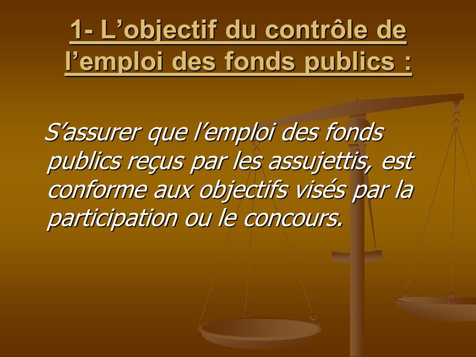 1- L'objectif du contrôle de l'emploi des fonds publics : S'assurer que l'emploi des fonds publics reçus par les assujettis, est conforme aux objectif