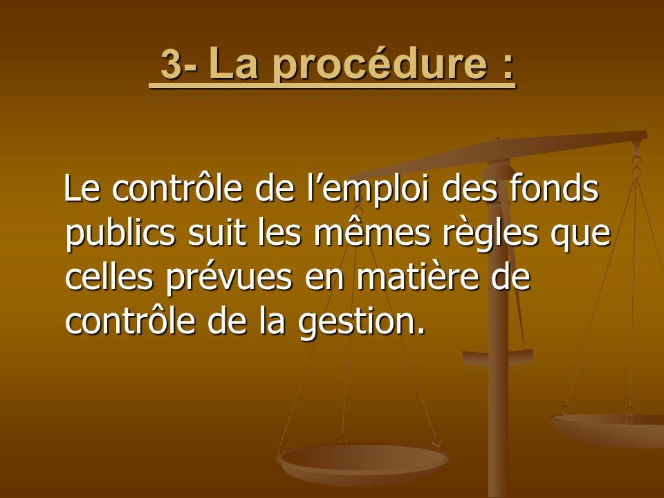3- La procédure : 3- La procédure : Le contrôle de l'emploi des fonds publics suit les mêmes règles que celles prévues en matière de contrôle de la ge