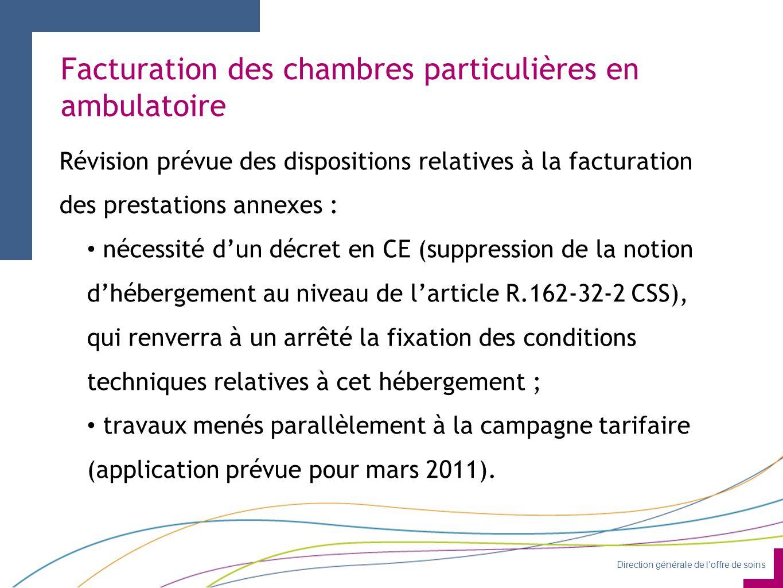 Direction générale de l'offre de soins Facturation des chambres particulières en ambulatoire Révision prévue des dispositions relatives à la facturation des prestations annexes : nécessité d'un décret en CE (suppression de la notion d'hébergement au niveau de l'article R.162-32-2 CSS), qui renverra à un arrêté la fixation des conditions techniques relatives à cet hébergement ; travaux menés parallèlement à la campagne tarifaire (application prévue pour mars 2011).