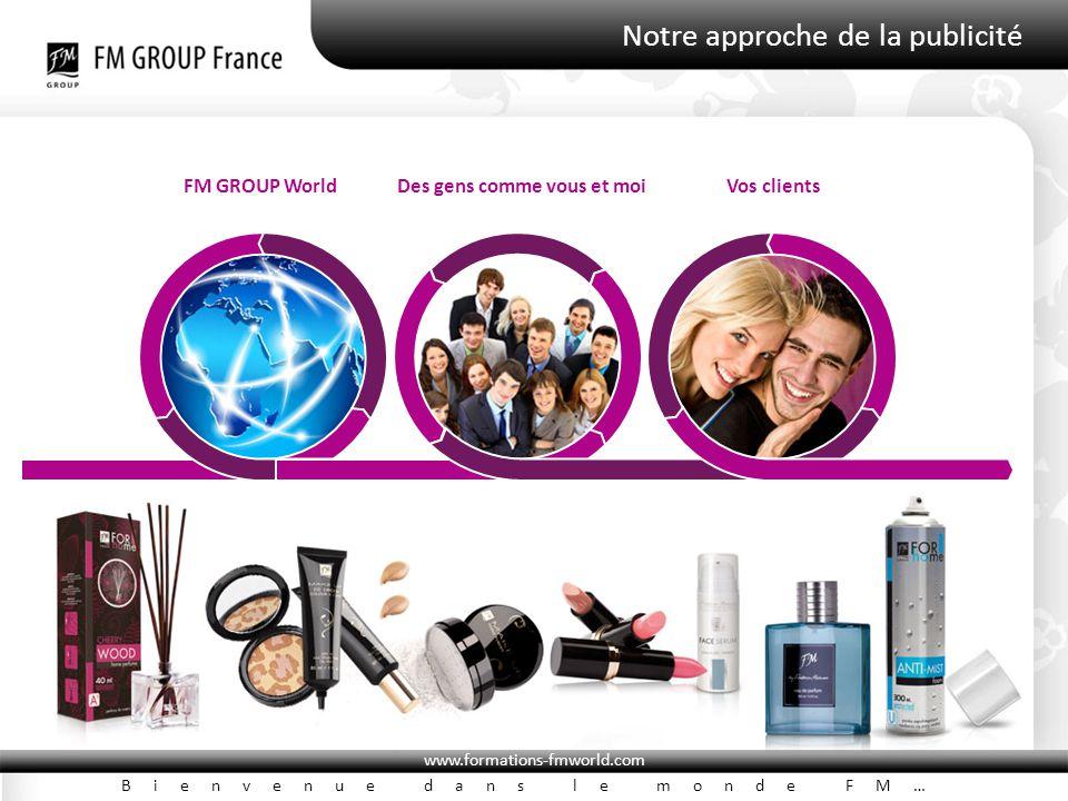 www.formations-fmworld.com Bienvenue dans le monde FM… Notre approche de la publicité FM GROUP WorldDes gens comme vous et moiVos clients
