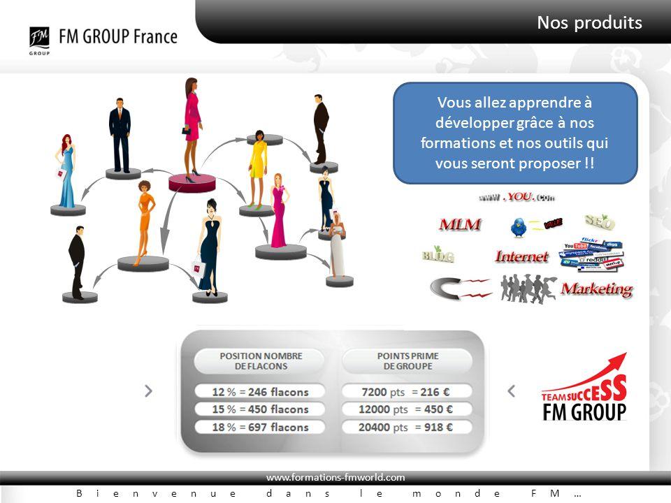 www.formations-fmworld.com Bienvenue dans le monde FM… Nos produits POSITION NOMBRE DE FLACONS POINTS PRIME DE GROUPE 3 % = 10 flacons300 pts = 2,25 € 6 % = 40 flacons1200 pts = 18, 00 € 9 % = 120 flacons3600 pts = 81,00 € Vous allez apprendre à développer grâce à nos formations et nos outils qui vous seront proposer !!