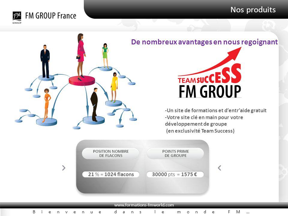 www.formations-fmworld.com Bienvenue dans le monde FM… Nos produits POSITION NOMBRE DE FLACONS POINTS PRIME DE GROUPE 21 % = 1024 flacons30000 pts = 1575 € -Un site de formations et d'entr'aide gratuit -Votre site clé en main pour votre développement de groupe (en exclusivité Team Success) De nombreux avantages en nous regoignant