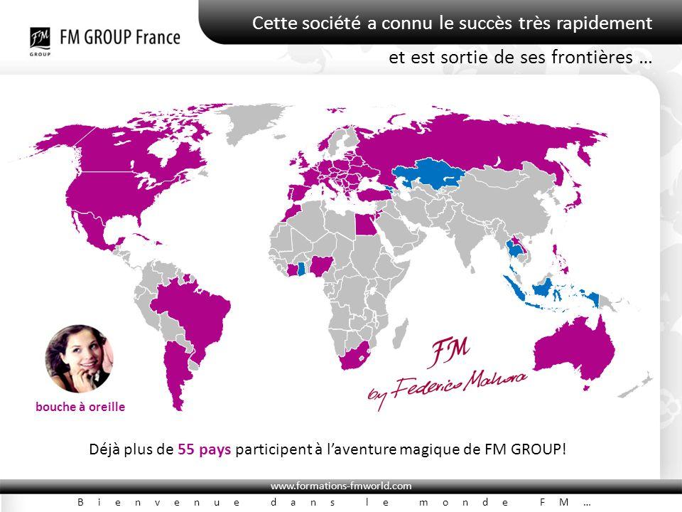 www.formations-fmworld.com Bienvenue dans le monde FM… Cette société a connu le succès très rapidement Déjà plus de 55 pays participent à l'aventure magique de FM GROUP.